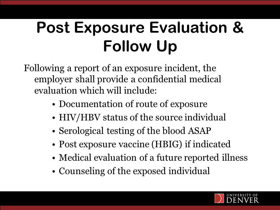 Post Exposure Evaluation & Follow Up Following a report of an exposure incident, the employer shall provide a confidential medical evaluation which will include: Documentation of route of exposure HIV/HBV status of the source individual Serological testing of the blood ASAP Post exposure vaccine (HBIG) if indicated Medical evaluation of a future reported illness Counseling of the exposed individual