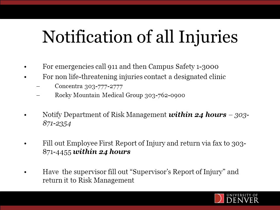 Notification of all Injuries For emergencies call 911 and then Campus Safety 1-3000 For non life-threatening injuries contact a designated clinic –Concentra 303-777-2777 –Rocky Mountain Medical Group 303-762-0900 Notify Department of Risk Management within 24 hours – 303- 871-2354 Fill out Employee First Report of Injury and return via fax to 303- 871-4455 within 24 hours Have the supervisor fill out Supervisor's Report of Injury and return it to Risk Management
