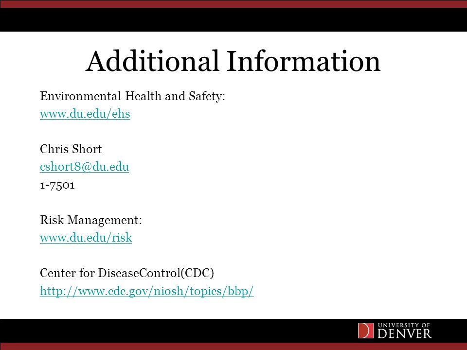 Additional Information Environmental Health and Safety: www.du.edu/ehs Chris Short cshort8@du.edu 1-7501 Risk Management: www.du.edu/risk Center for DiseaseControl(CDC) http://www.cdc.gov/niosh/topics/bbp/