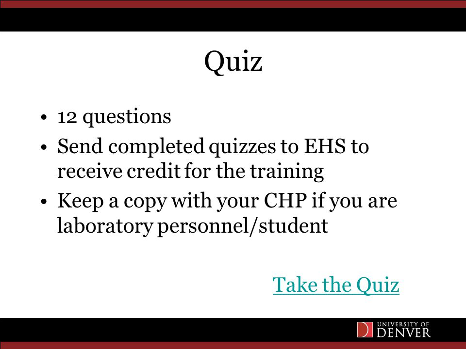 Quiz 12 questions Send completed quizzes to EHS to receive credit for the training Keep a copy with your CHP if you are laboratory personnel/student Take the Quiz