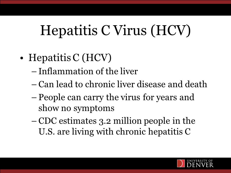 Hepatitis C Virus (HCV) Hepatitis C (HCV) –Inflammation of the liver –Can lead to chronic liver disease and death –People can carry the virus for year