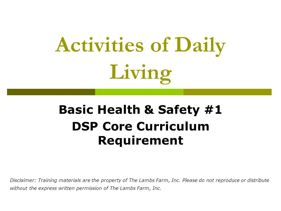 Activities of Daily Living Basic Health & Safety #1 DSP Core Curriculum Requirement Disclaimer: Training materials are the property of The Lambs Farm, Inc.