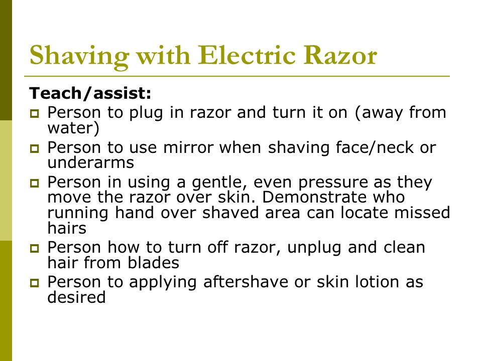 Shaving with Electric Razor Teach/assist:  Person to plug in razor and turn it on (away from water)  Person to use mirror when shaving face/neck or underarms  Person in using a gentle, even pressure as they move the razor over skin.