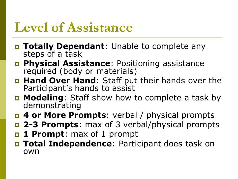 Level of Assistance  Totally Dependant: Unable to complete any steps of a task  Physical Assistance: Positioning assistance required (body or materials)  Hand Over Hand: Staff put their hands over the Participant's hands to assist  Modeling: Staff show how to complete a task by demonstrating  4 or More Prompts: verbal / physical prompts  2-3 Prompts: max of 3 verbal/physical prompts  1 Prompt: max of 1 prompt  Total Independence: Participant does task on own