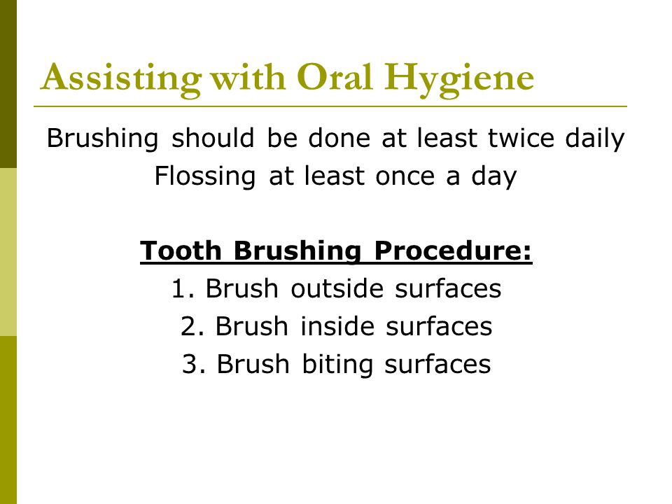 Assisting with Oral Hygiene Brushing should be done at least twice daily Flossing at least once a day Tooth Brushing Procedure: 1.
