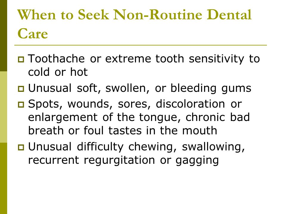When to Seek Non-Routine Dental Care  Toothache or extreme tooth sensitivity to cold or hot  Unusual soft, swollen, or bleeding gums  Spots, wounds, sores, discoloration or enlargement of the tongue, chronic bad breath or foul tastes in the mouth  Unusual difficulty chewing, swallowing, recurrent regurgitation or gagging