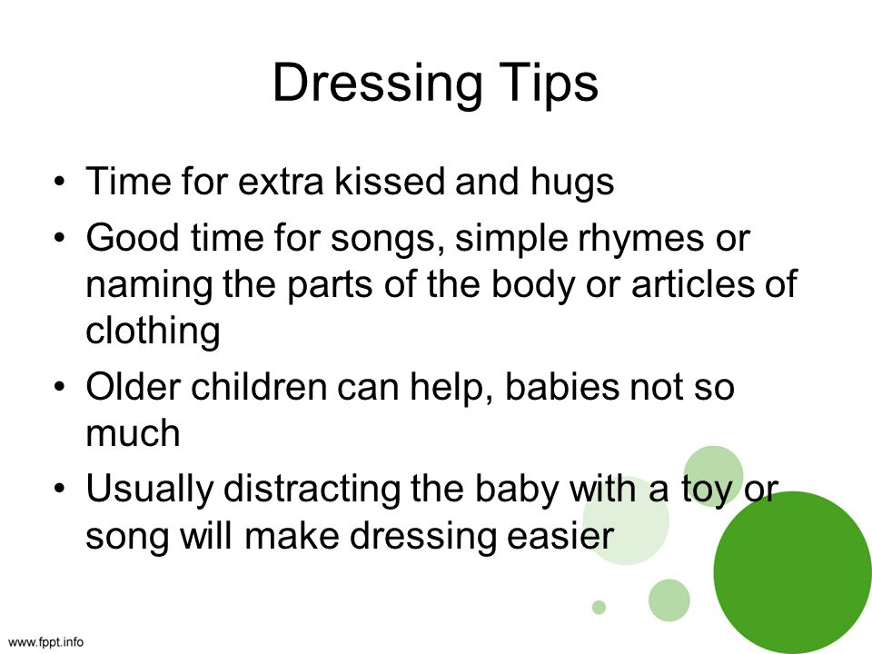 Dressing Tips Time for extra kissed and hugs Good time for songs, simple rhymes or naming the parts of the body or articles of clothing Older children can help, babies not so much Usually distracting the baby with a toy or song will make dressing easier