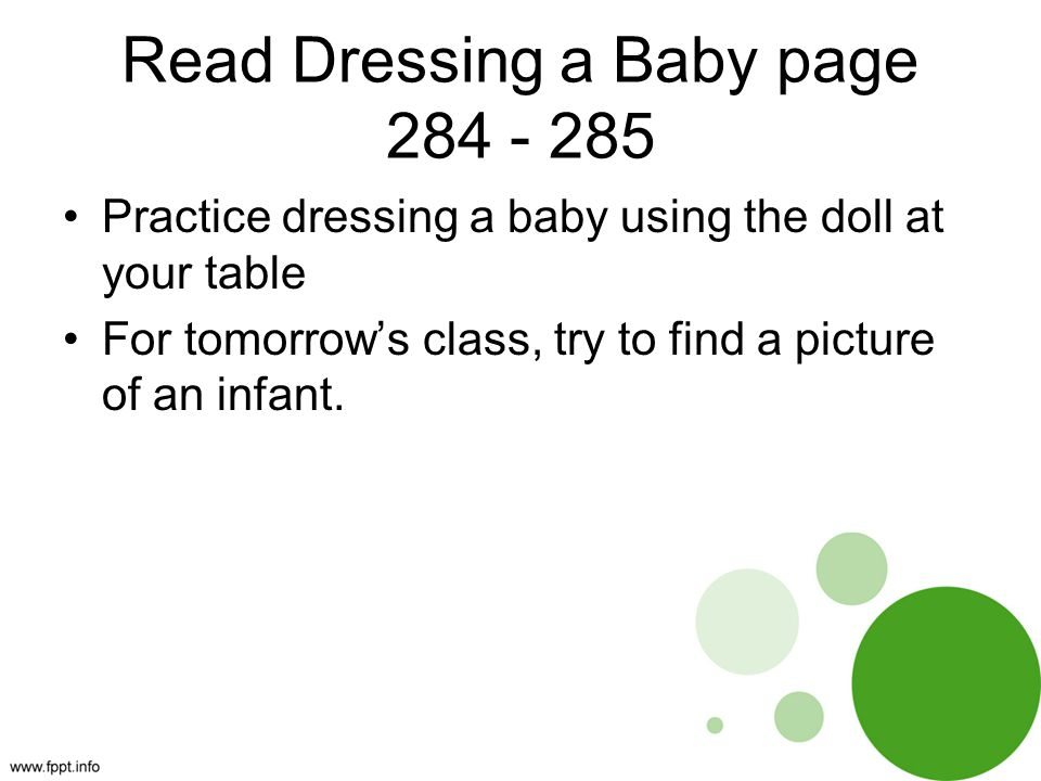 Read Dressing a Baby page 284 - 285 Practice dressing a baby using the doll at your table For tomorrow's class, try to find a picture of an infant.