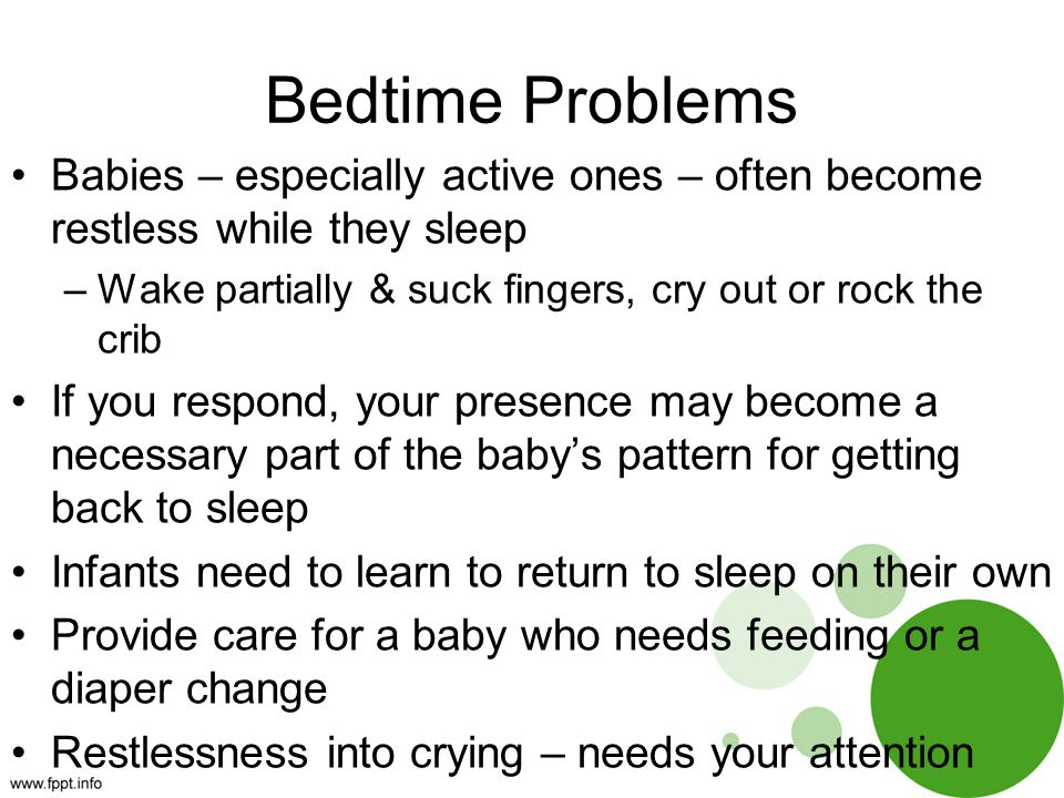 Bedtime Problems Babies – especially active ones – often become restless while they sleep –Wake partially & suck fingers, cry out or rock the crib If you respond, your presence may become a necessary part of the baby's pattern for getting back to sleep Infants need to learn to return to sleep on their own Provide care for a baby who needs feeding or a diaper change Restlessness into crying – needs your attention