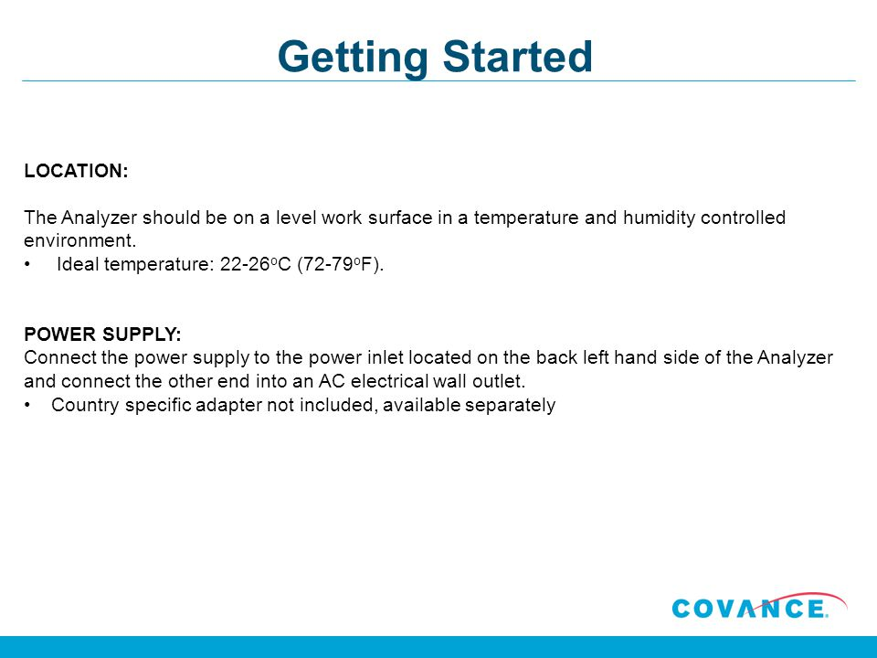 Getting Started LOCATION: The Analyzer should be on a level work surface in a temperature and humidity controlled environment. Ideal temperature: 22-2