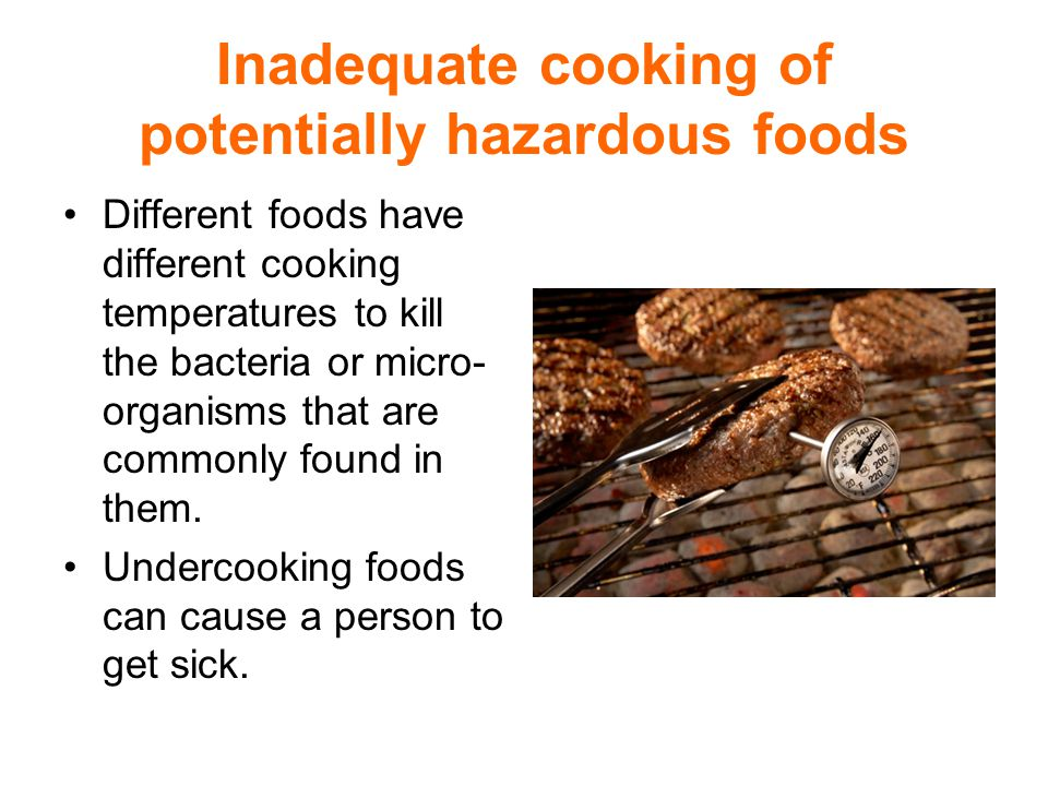 Inadequate cooking of potentially hazardous foods Different foods have different cooking temperatures to kill the bacteria or micro- organisms that are commonly found in them.