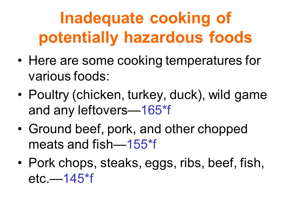Inadequate cooking of potentially hazardous foods Here are some cooking temperatures for various foods: Poultry (chicken, turkey, duck), wild game and any leftovers—165*f Ground beef, pork, and other chopped meats and fish—155*f Pork chops, steaks, eggs, ribs, beef, fish, etc.—145*f