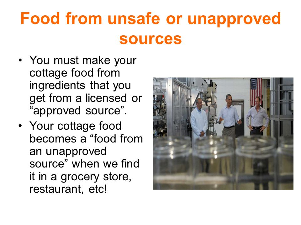 Food from unsafe or unapproved sources You must make your cottage food from ingredients that you get from a licensed or approved source .