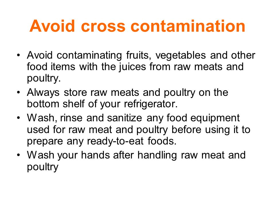 Avoid cross contamination Avoid contaminating fruits, vegetables and other food items with the juices from raw meats and poultry.
