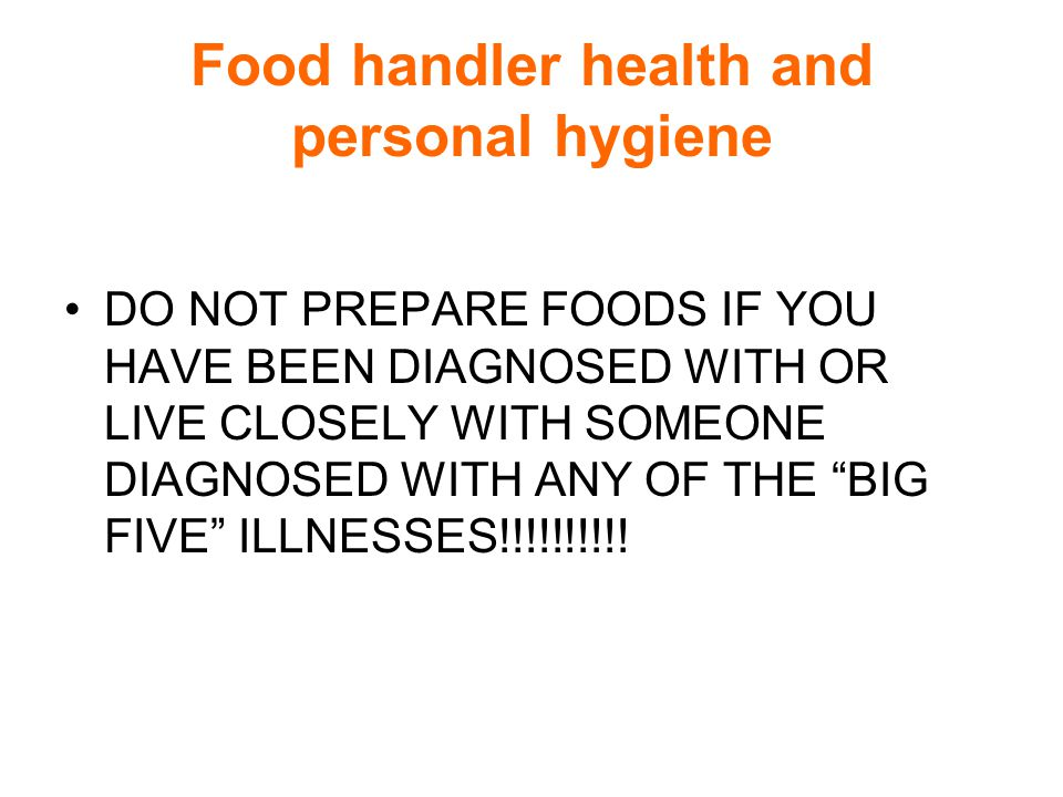 Food handler health and personal hygiene DO NOT PREPARE FOODS IF YOU HAVE BEEN DIAGNOSED WITH OR LIVE CLOSELY WITH SOMEONE DIAGNOSED WITH ANY OF THE BIG FIVE ILLNESSES!!!!!!!!!!