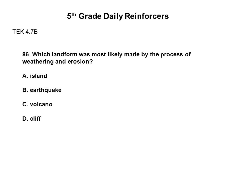 5 th Grade Daily Reinforcers TEK 4.7B 86. Which landform was most likely made by the process of weathering and erosion? A. island B. earthquake C. vol