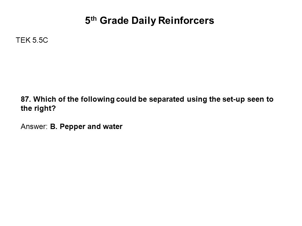 5 th Grade Daily Reinforcers TEK 5.5C 87. Which of the following could be separated using the set-up seen to the right? Answer: B. Pepper and water