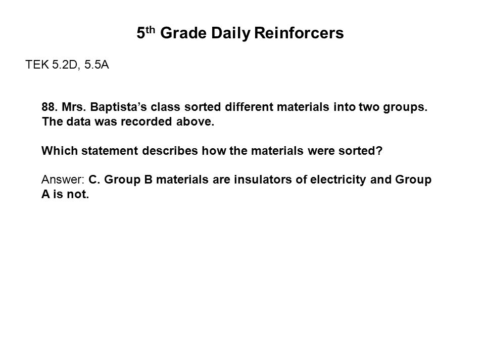 5 th Grade Daily Reinforcers TEK 5.2D, 5.5A 88. Mrs. Baptista's class sorted different materials into two groups. The data was recorded above. Which s