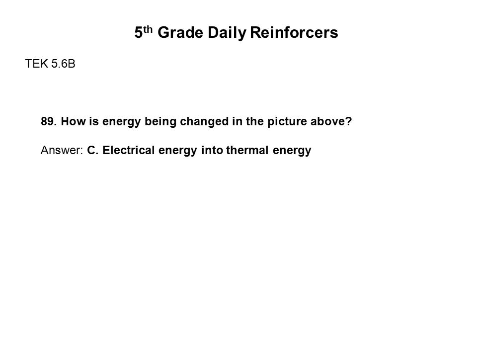5 th Grade Daily Reinforcers TEK 5.6B 89. How is energy being changed in the picture above? Answer: C. Electrical energy into thermal energy