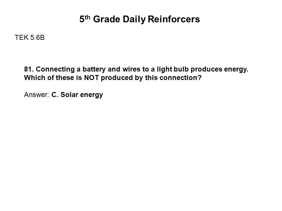 5 th Grade Daily Reinforcers TEK 5.6B 81. Connecting a battery and wires to a light bulb produces energy. Which of these is NOT produced by this conne