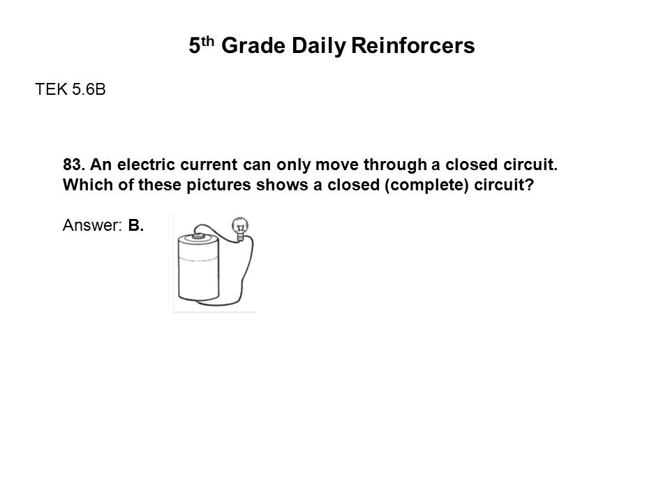5 th Grade Daily Reinforcers TEK 5.6B 83. An electric current can only move through a closed circuit. Which of these pictures shows a closed (complete