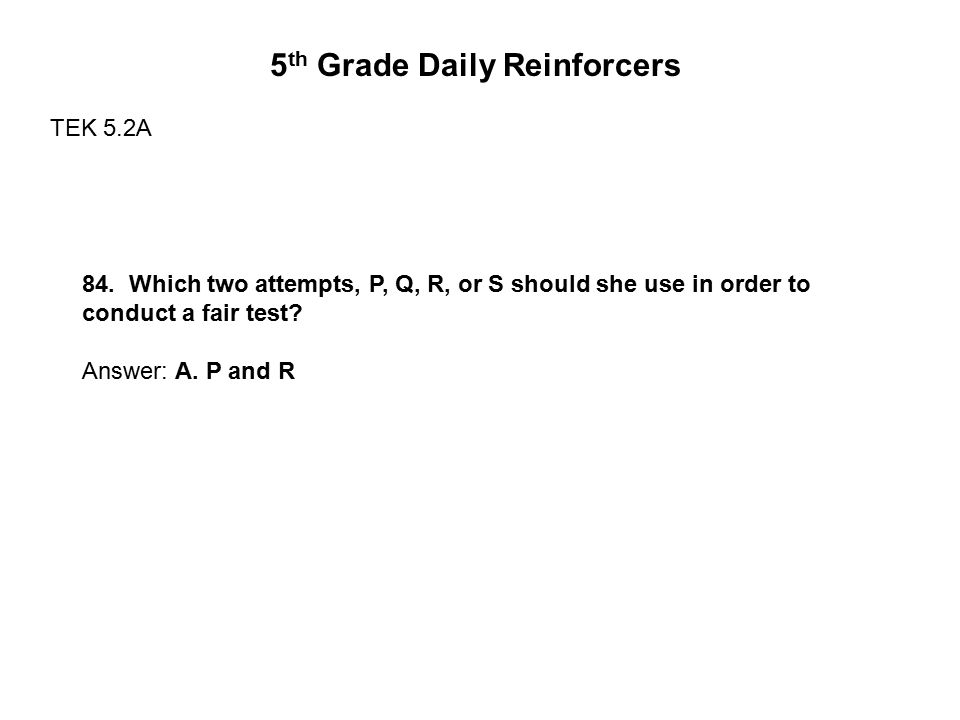 84. Which two attempts, P, Q, R, or S should she use in order to conduct a fair test? Answer: A. P and R 5 th Grade Daily Reinforcers TEK 5.2A