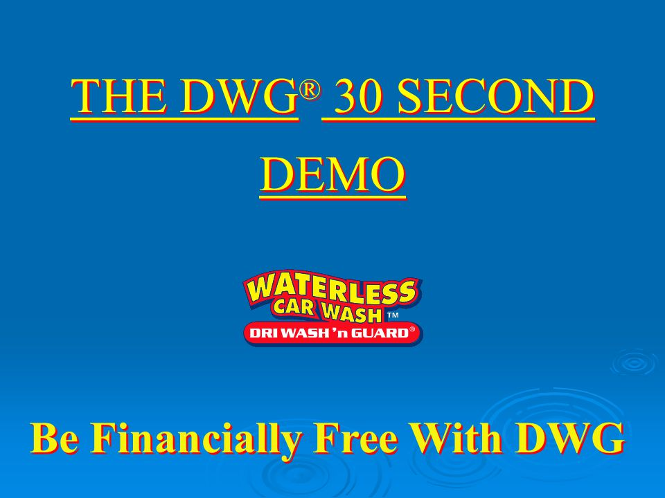 DRI WASH 'n GUARD ® WATERLESS CARWASH™ Conserving our most precious resource… The Opening The Sale's Pitch The Close DWG ® 30 Second Demo