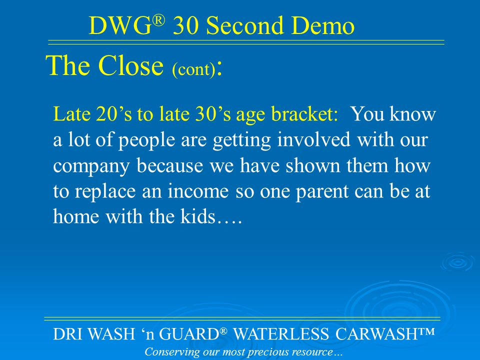 DRI WASH 'n GUARD ® WATERLESS CARWASH™ Conserving our most precious resource… DWG ® 30 Second Demo The Close (cont) : Late 20's to late 30's age bracket: You know a lot of people are getting involved with our company because we have shown them how to replace an income so one parent can be at home with the kids….