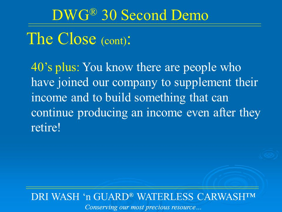 DRI WASH 'n GUARD ® WATERLESS CARWASH™ Conserving our most precious resource… DWG ® 30 Second Demo The Close (cont) : 40's plus: You know there are people who have joined our company to supplement their income and to build something that can continue producing an income even after they retire!
