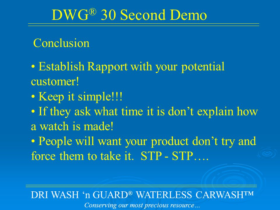 DRI WASH 'n GUARD ® WATERLESS CARWASH™ Conserving our most precious resource… DWG ® 30 Second Demo Establish Rapport with your potential customer.