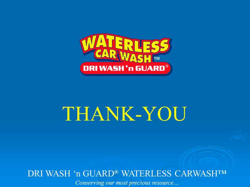 THANK-YOU DRI WASH 'n GUARD ® WATERLESS CARWASH™ Conserving our most precious resource…