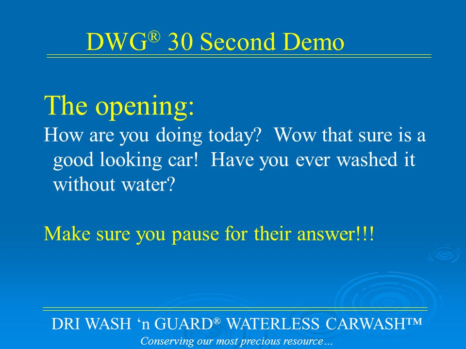 DRI WASH 'n GUARD ® WATERLESS CARWASH™ Conserving our most precious resource… The opening: How are you doing today.