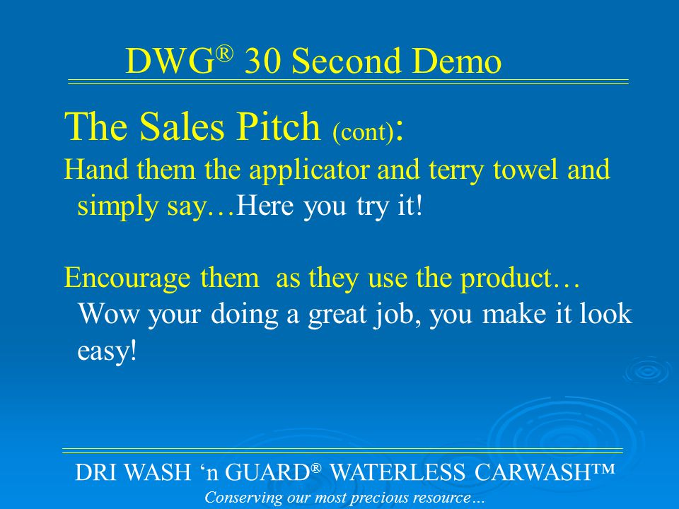 DRI WASH 'n GUARD ® WATERLESS CARWASH™ Conserving our most precious resource… DWG ® 30 Second Demo The Sales Pitch (cont) : Hand them the applicator and terry towel and simply say…Here you try it.