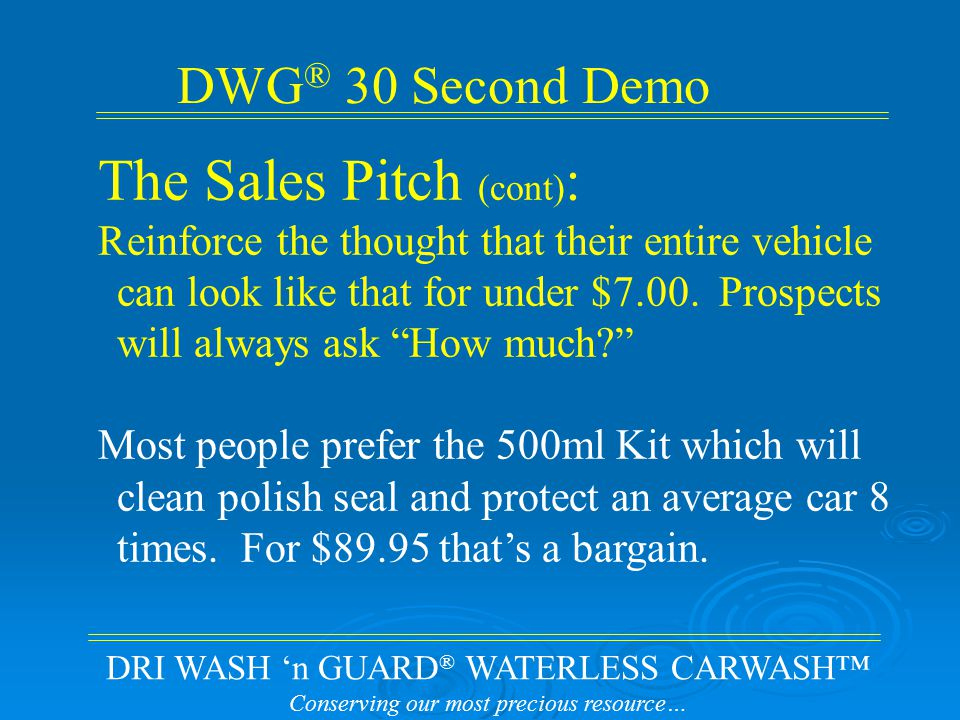 DRI WASH 'n GUARD ® WATERLESS CARWASH™ Conserving our most precious resource… DWG ® 30 Second Demo The Sales Pitch (cont) : Don't undersell yourself and introduce a cheaper option until your sure they don't want your initial offer.