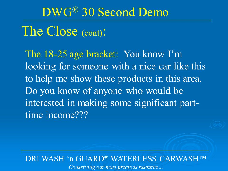 DRI WASH 'n GUARD ® WATERLESS CARWASH™ Conserving our most precious resource… DWG ® 30 Second Demo The Close (cont) : The 18-25 age bracket: You know I'm looking for someone with a nice car like this to help me show these products in this area.