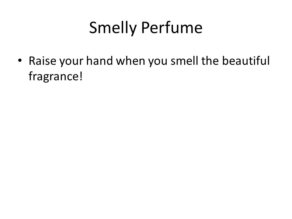 Smelly Perfume Raise your hand when you smell the beautiful fragrance!