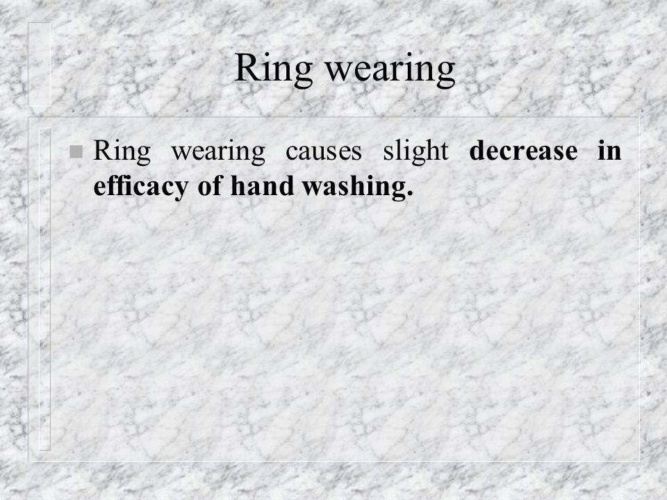 Ring wearing n Ring wearing causes slight decrease in efficacy of hand washing.