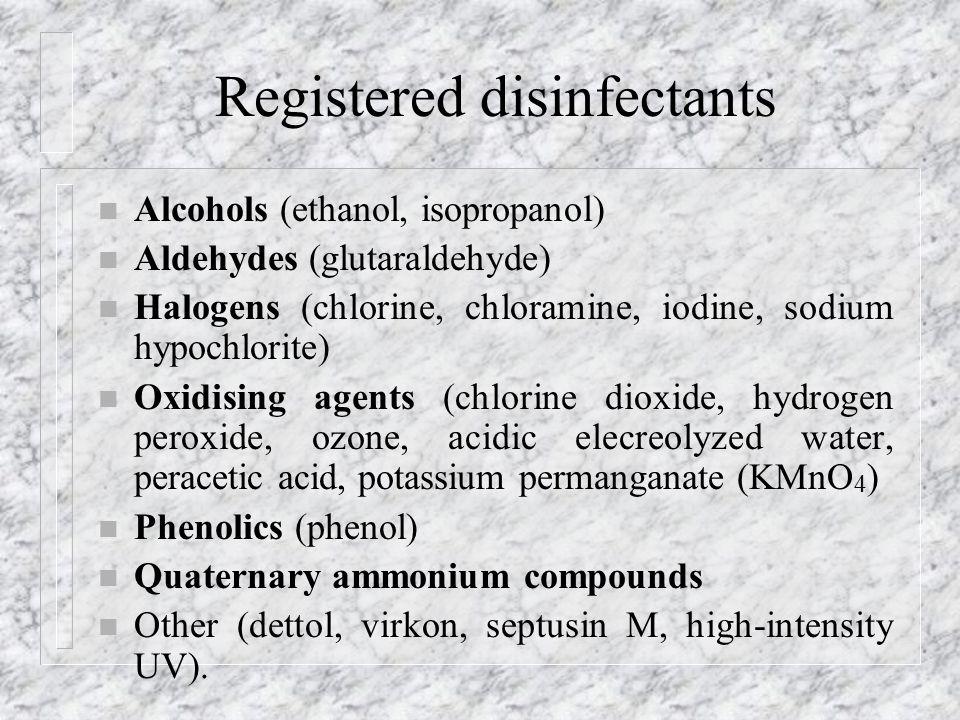 Registered disinfectants n Alcohols (ethanol, isopropanol) n Aldehydes (glutaraldehyde) n Halogens (chlorine, chloramine, iodine, sodium hypochlorite) n Oxidising agents (chlorine dioxide, hydrogen peroxide, ozone, acidic elecreolyzed water, peracetic acid, potassium permanganate (KMnO 4 ) n Phenolics (phenol) n Quaternary ammonium compounds n Other (dettol, virkon, septusin M, high-intensity UV).