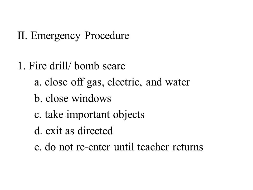 II. Emergency Procedure 1. Fire drill/ bomb scare a. close off gas, electric, and water b. close windows c. take important objects d. exit as directed