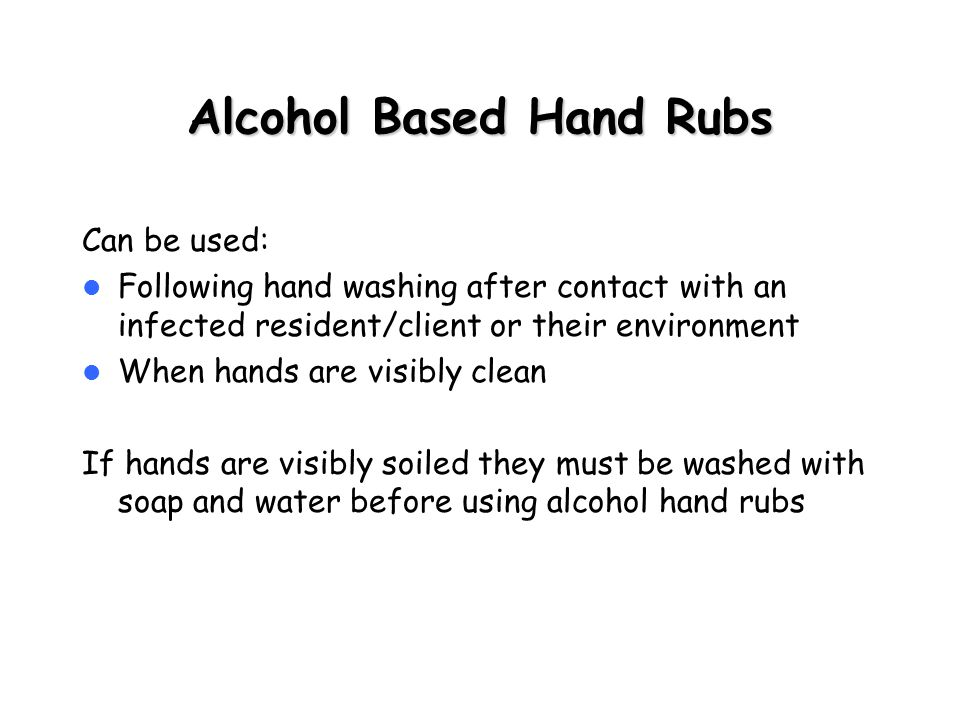 Alcohol Based Hand Rubs Can be used: Following hand washing after contact with an infected resident/client or their environment When hands are visibly clean If hands are visibly soiled they must be washed with soap and water before using alcohol hand rubs