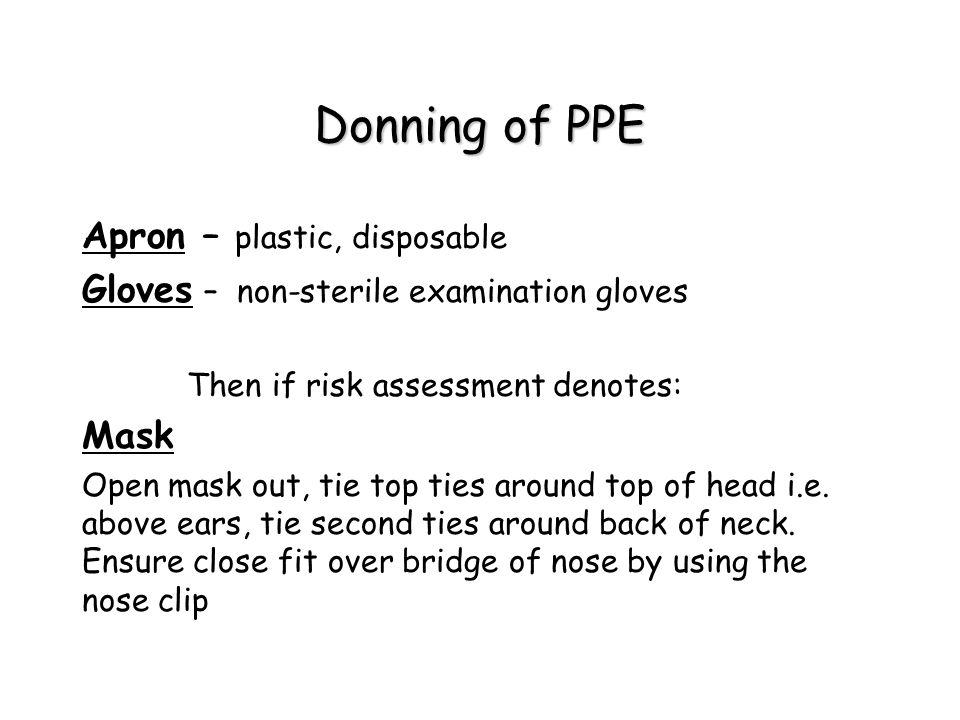 Donning of PPE Apron – plastic, disposable Gloves – non-sterile examination gloves Then if risk assessment denotes: Mask Open mask out, tie top ties around top of head i.e.