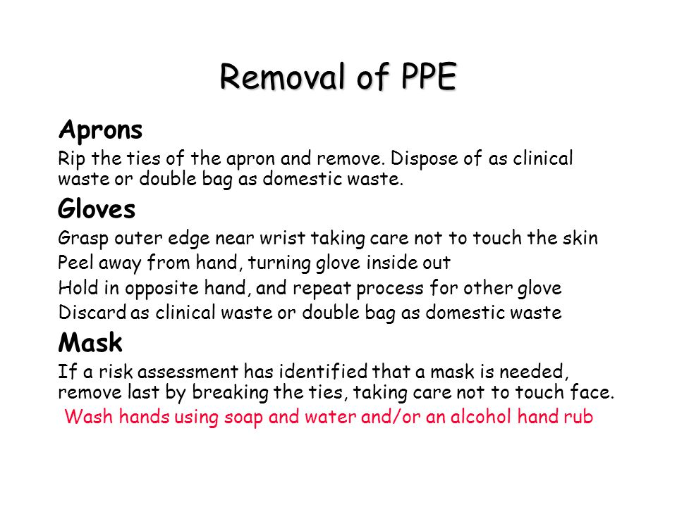Removal of PPE Aprons Rip the ties of the apron and remove. Dispose of as clinical waste or double bag as domestic waste. Gloves Grasp outer edge near