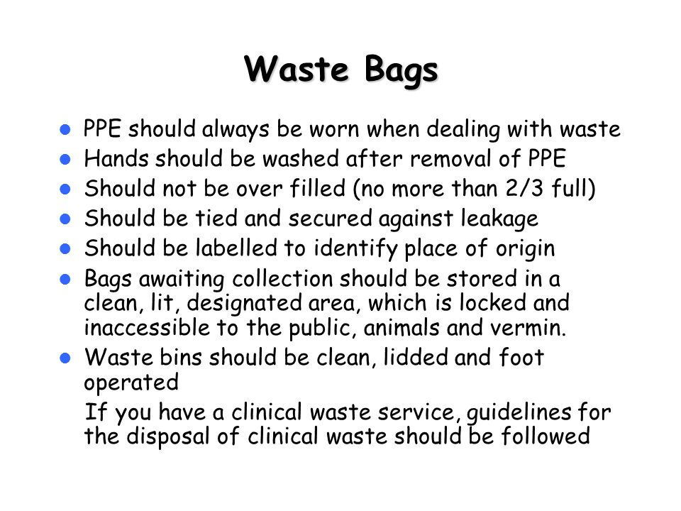 Waste Bags PPE should always be worn when dealing with waste Hands should be washed after removal of PPE Should not be over filled (no more than 2/3 full) Should be tied and secured against leakage Should be labelled to identify place of origin Bags awaiting collection should be stored in a clean, lit, designated area, which is locked and inaccessible to the public, animals and vermin.
