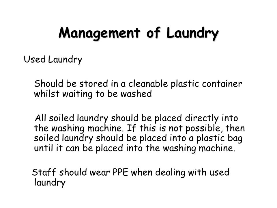Management of Laundry Used Laundry Should be stored in a cleanable plastic container whilst waiting to be washed All soiled laundry should be placed directly into the washing machine.