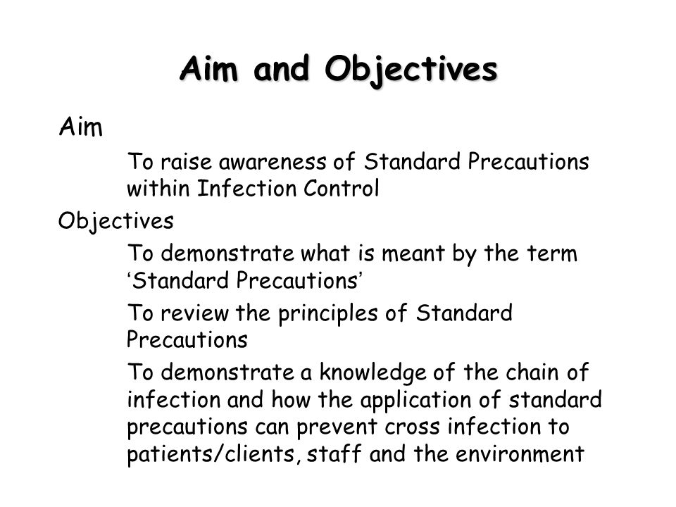 Aim and Objectives Aim – To raise awareness of Standard Precautions within Infection Control Objectives – To demonstrate what is meant by the term ' S