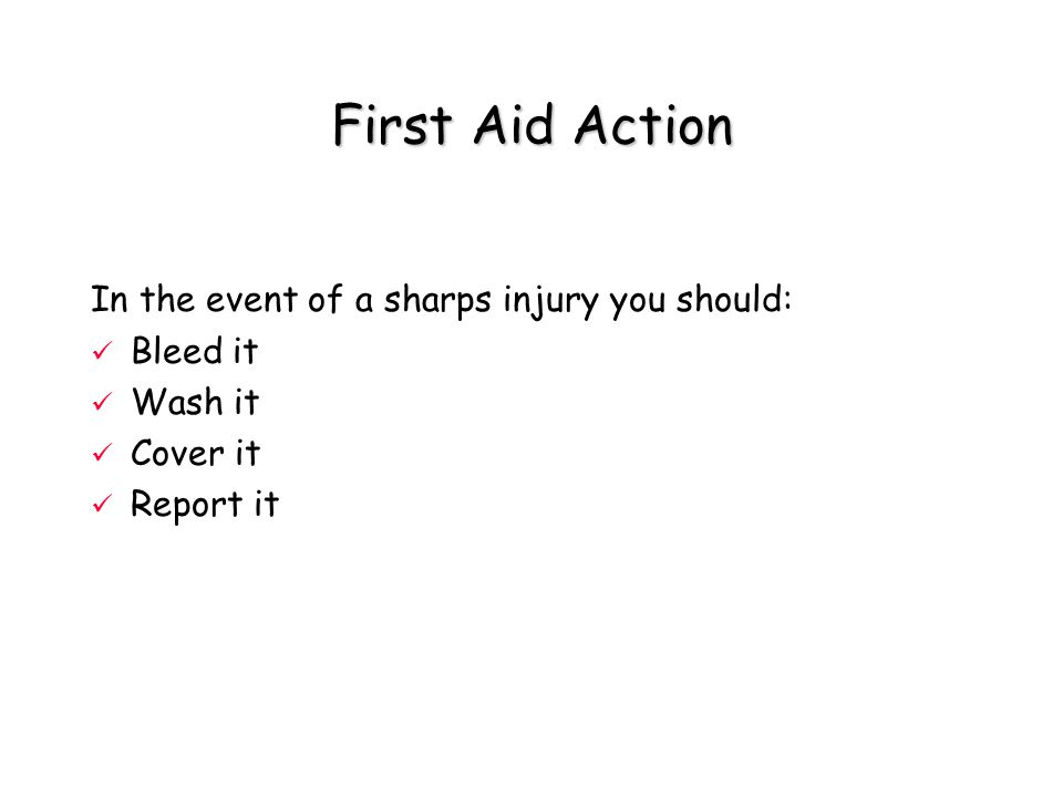 First Aid Action In the event of a sharps injury you should: Bleed it Wash it Cover it Report it