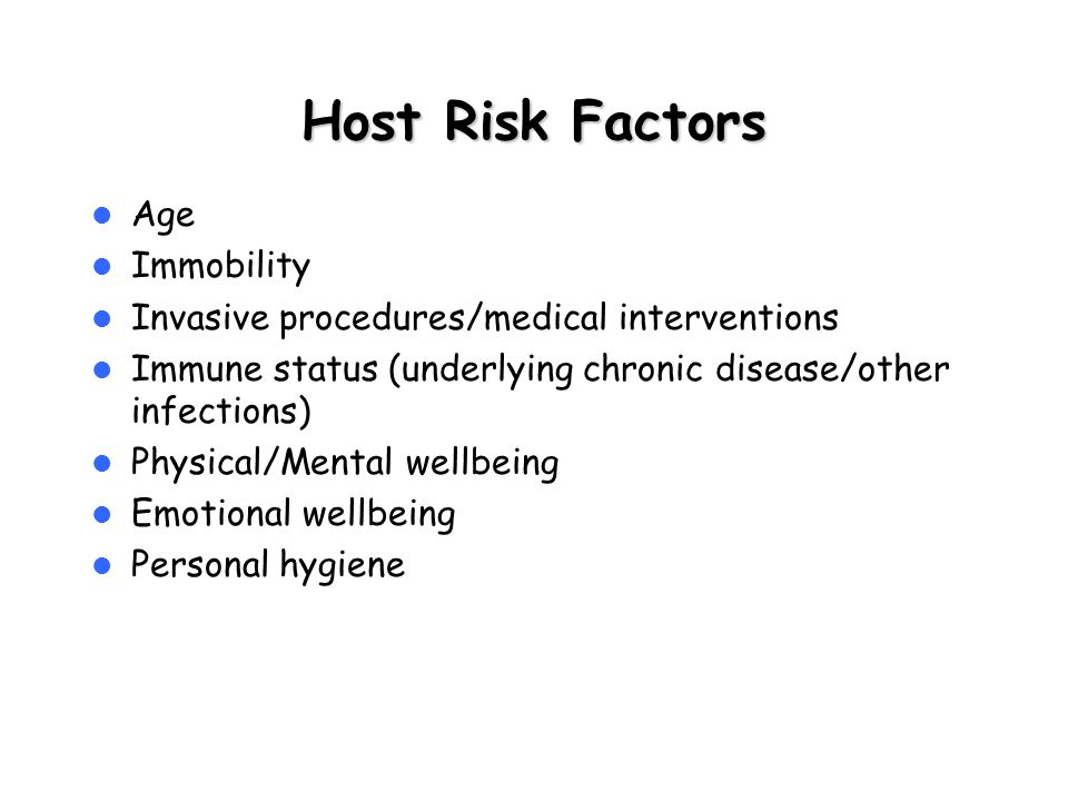 Host Risk Factors Age Immobility Invasive procedures/medical interventions Immune status (underlying chronic disease/other infections) Physical/Mental
