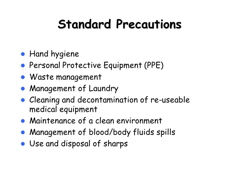 Standard Precautions Hand hygiene Personal Protective Equipment (PPE) Waste management Management of Laundry Cleaning and decontamination of re-useable medical equipment Maintenance of a clean environment Management of blood/body fluids spills Use and disposal of sharps
