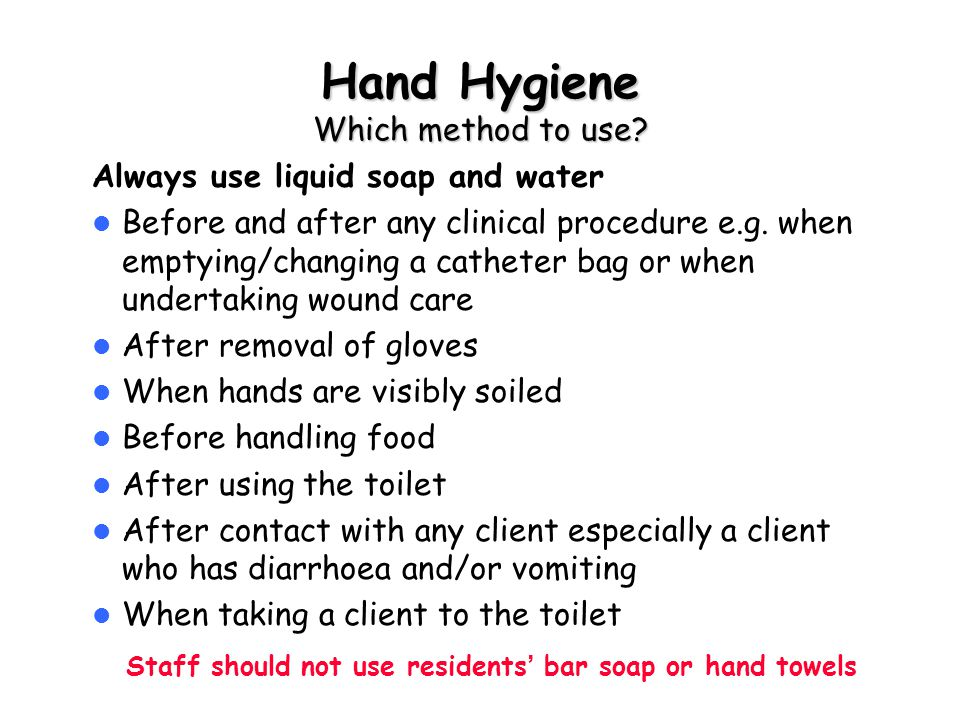 Hand Hygiene Which method to use? Always use liquid soap and water Before and after any clinical procedure e.g. when emptying/changing a catheter bag