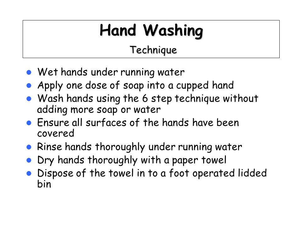 Hand Washing Technique Wet hands under running water Apply one dose of soap into a cupped hand Wash hands using the 6 step technique without adding more soap or water Ensure all surfaces of the hands have been covered Rinse hands thoroughly under running water Dry hands thoroughly with a paper towel Dispose of the towel in to a foot operated lidded bin